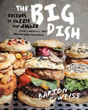The Big Dish : Recipes to Dazzle and Amaze from America's Most Spectacular Restaurant - Barton G. Weiss