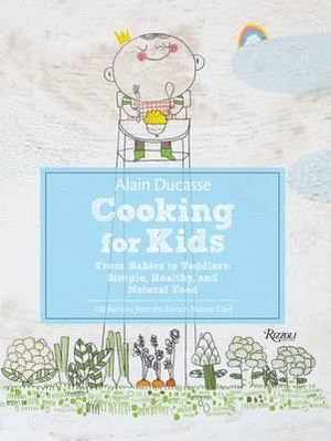 Alain Ducasse Cooking for Kids : From Babies to Toddlers:Simple, Healthy, and Natural Food - Alain Ducasse