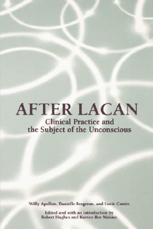 After Lacan: Clinical Practice and the Subject of the Unconscious Danielle Bergeron, Kareen Ror Malone, Lucie Cantin, Robert Hughes, Willy Apollon