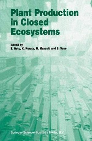 Plant Production in Closed Ecosystems : The International Symposium on Plant Production in Closed Ecosystems, Held in Narita, Japan, August 26-29, 1996 - E. Goto