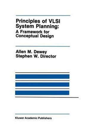 Principles of VLSI System Planning:: A Framework for Conceptual Design Allen M. Dewey, Stephen W. Director