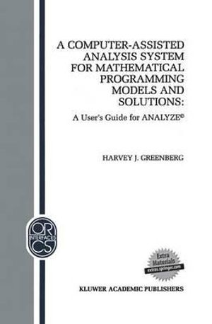 A Computer-Assisted Analysis System for Mathematical Programming Models and Solutions : A User's Guide for Analyze :  A User's Guide for Analyze - Harvey J. Greenberg