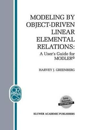 Modeling by Object-Driven Linear Elemental Relations : A User's Guide for Modler :  A User's Guide for Modler - Harvey J. Greenberg