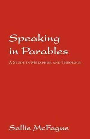 Speaking in Parables : A Study in Metaphor and Theology - Sallie McFague