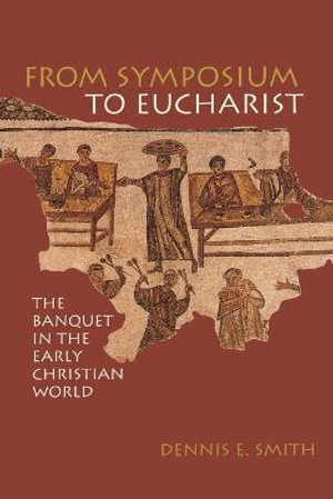 From Symposium to Eucharist: The Banquet in the Early Christian World Dennis E. Smith