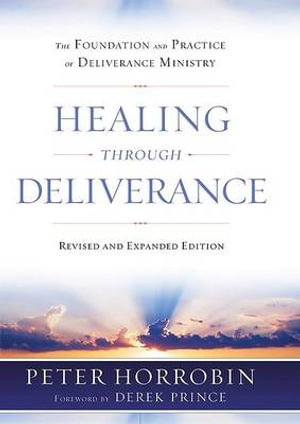 Healing through Deliverance: The Foundation and Practice of Deliverance Ministry Peter J. Horrobin