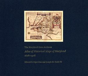 The Maryland State Archives Atlas of Historical Maps of Maryland, 1608-1908 - Edward C. Papenfuse