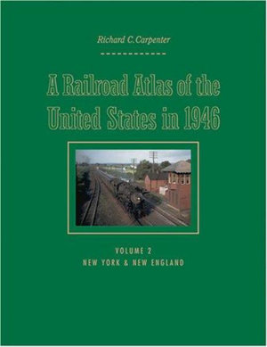A Railroad Atlas of the United States in 1946 : New York & New England Volume 2 - Richard C. Carpenter