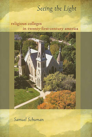 Seeing the Light : Religious Colleges in Twenty-first Century America - Samuel Schuman
