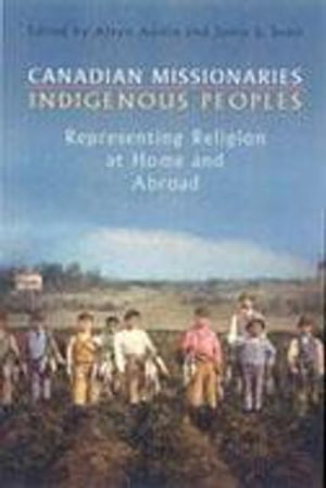 Canadian Missionaries, Indigenous Peoples: Representing Religion at Home and Abroad Alvyn J. Austin and Jamie S Scott
