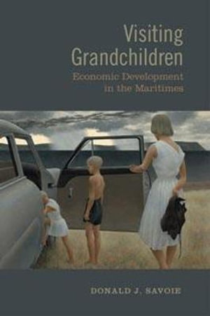 Visiting Grandchildren: Economic Development in the Maritimes Donald J. Savoie
