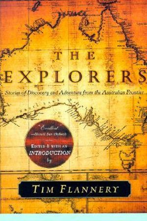 The Explorers : Stories of Discovery and Adventure from the Australian Frontier - Tim Flannery