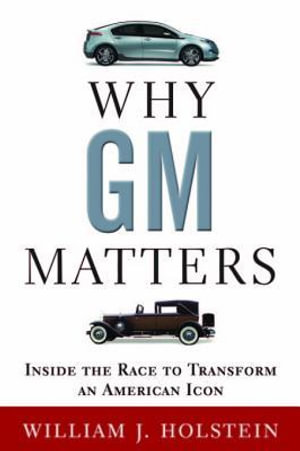 Why GM Matters : Inside the Race to Transform an American Icon - William Holstein