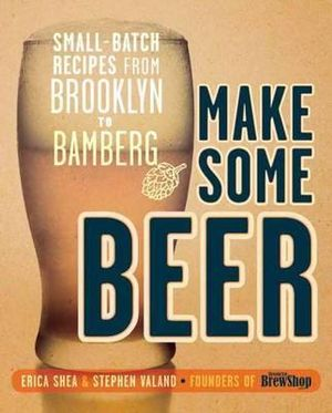 Make Some Beer : Small-batch Recipes from Brooklyn to Bamberg - Erica Shea