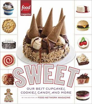Sweet : Our Best Cupcakes, Cookies, Candy, and More - Editors of Food Network Magazine