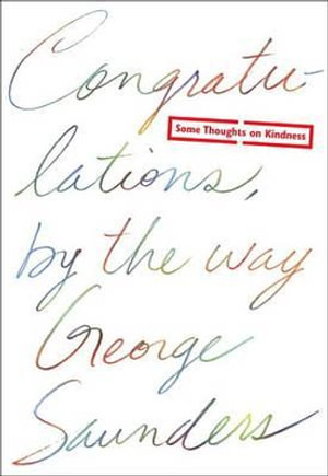 Congratulations, by the Way : Some Thoughts on Kindness - George Saunders