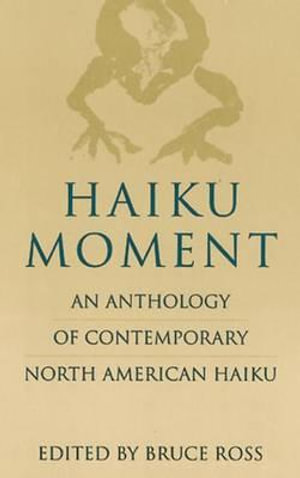 Haiku Moment : An Anthology of Contemporary North American Haiku - Bruce Ross