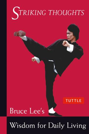 Striking Thoughts: Bruce Lee's Wisdom for Daily Living :  Bruce Lee's Wisdom for Daily Living - Bruce Lee