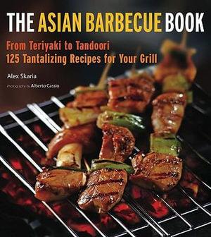 The Asian Barbecue Book: From Teriyaki to Tandoori Alex Skaria and Alberto Cassio