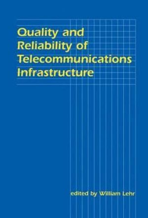 Quality and Reliability of Telecommunications Infrastructure : LEA Telecommunications Series - William Lehr