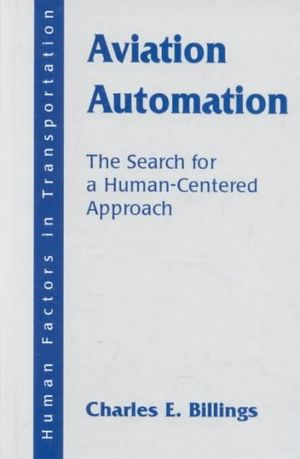 Aviation Automation: The Search for a Human-Centered Approach :  The Search for a Human-Centered Approach - Charles E. Billings