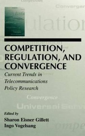 Competition, Regulation, and Convergence : Current Trends in Telecommunications Policy Research - Sharon E. Gillett