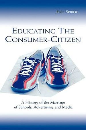Educating the Consumer Citizen : A History of the Marriage of Schools, Advertising, and Media - Joel Spring