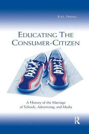 Educating the Consumer Citizen : A History of the Marriage of Schools, Advertising, and Media - Joel H. Spring