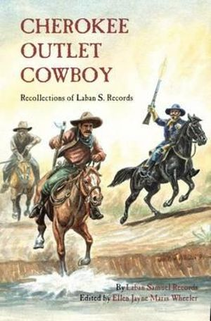 Cherokee Outlet Cowboy: Recollections of Laban S. Records Laban Samuel Records and Ellen Jayne Maris Wheeler