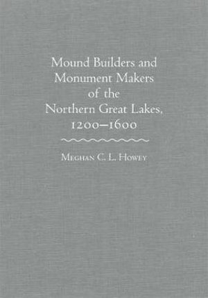 Mound Builders and Monument Makers of the Northern Great Lakes, 1200-1600 Meghan C L Howey