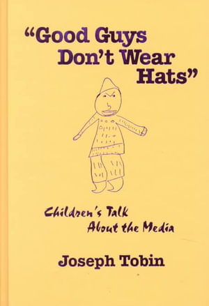 "Good Guys Don""t Wear Hats: Children""s Talk About the Media Joseph Jay Tobin"