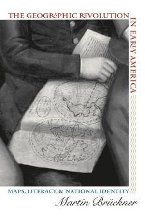 The Geographic Revolution in Early America : Maps, Literacy and National Identity - Martin Bruckner