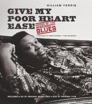 Give My Poor Heart Ease : Voices of the Mississippi Blues - William R. Ferris