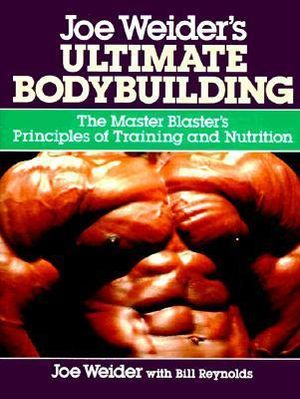 Joe Weider's Ultimate Bodybuilding : The Master Blaster's Principles of Training and Nutrition - Joe Weider