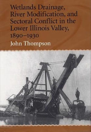 Wetlands Drainage, River Modification, and Sectoral Conflict in the Lower Illinois Valley, 1890-1930 John Thompson