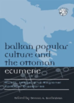 Balkan Popular Culture and the Ottoman Ecumene : Music, Image, and Regional Political Discourse - Donna A. Buchanan