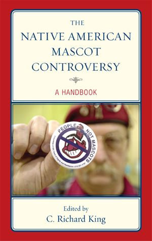 The Native American Mascot Controversy : A Handbook - C. Richard King