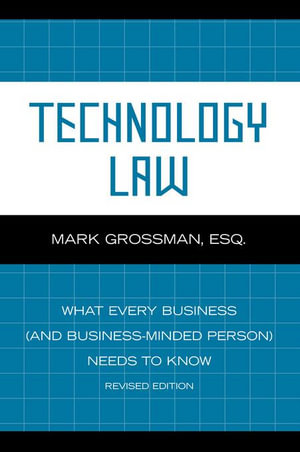 Technology Law : What Every Business (And Business-Minded Person) Needs to Know - Mark Grossman