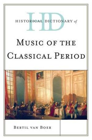 Historical Dictionary of Music of the Classical Period (Historical Dictionaries Of Literature And The Arts) Bertil H. Van Boer