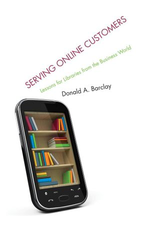 Serving Online Customers : Lessons for Libraries from the Business World - Donald A. Barclay