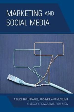 Marketing and Social Media : A Guide for Libraries, Archives, and Museums - Christie Koontz