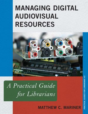 Managing Digital Audiovisual Resources : A Practical Guide for Librarians - Matthew C. Mariner
