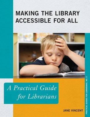 Making the Library Accessible for All : A Practical Guide for Librarians - Jane Vincent