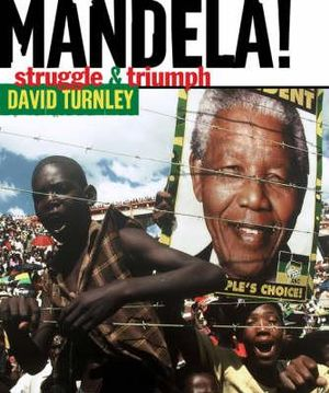 Mandela! : Struggle and Triumph - David Turnley