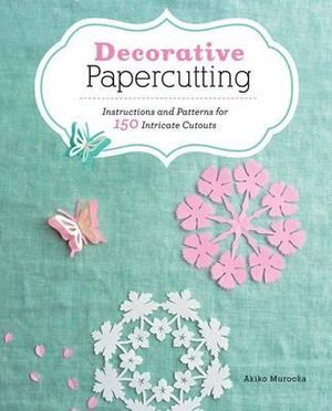 Decorative Papercutting : Instructions and Patterns for 150 Intricate Cutouts - Akiko Murooka