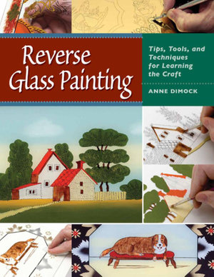 Reverse Glass Painting : Tips, Tools, and Techniques for Learning the Craft - Anne Dimock