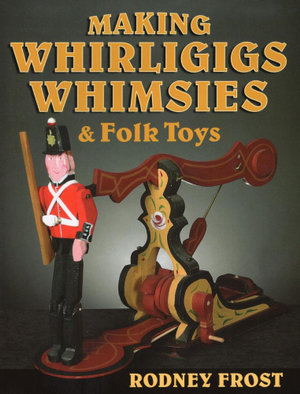Making Whirligigs, Whimsies, & Folk Toys - Rodney Frost