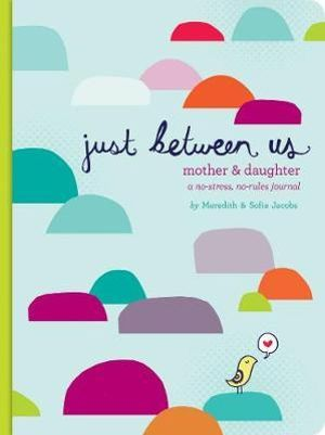 Just Between Us : A No-Stress, No-Rules Journal for Girls and Their Moms - Meredith Jacobs