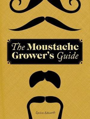 The Moustache Grower's Guide - Lucien Edwards