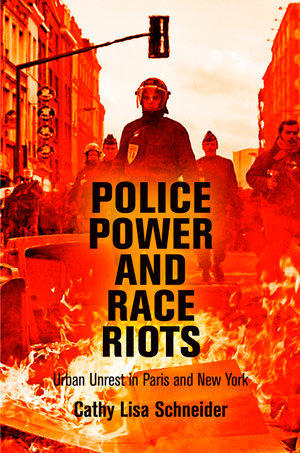Police Power and Race Riots : Urban Unrest in Paris and New York - Cathy Lisa Schneider
